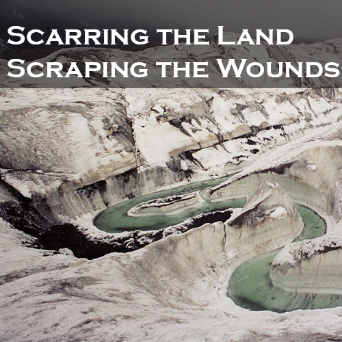 Scarring the Land, Scraping the Wounds